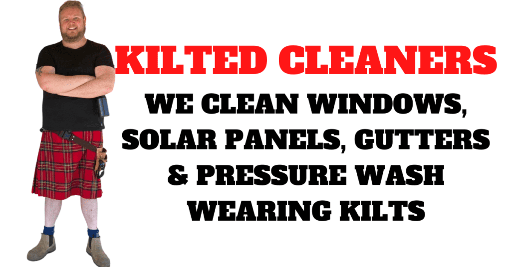 KILTED CLEANERS WE CLEAN WINDOWS, SOLAR PANELS, GUTTERS AND PRESSURE WASH WEARING KILTS