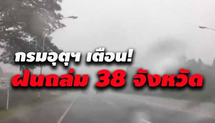 กรมอุตุฯ เตือน! ฝนถล่ม 38 จังหวัด ระวังอันตราย-เสี่ยงท่วมฉับพลัน