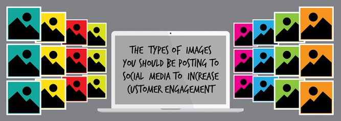 The Types of Images You Should Be Posting To Social Media to Increase Customer Engagement