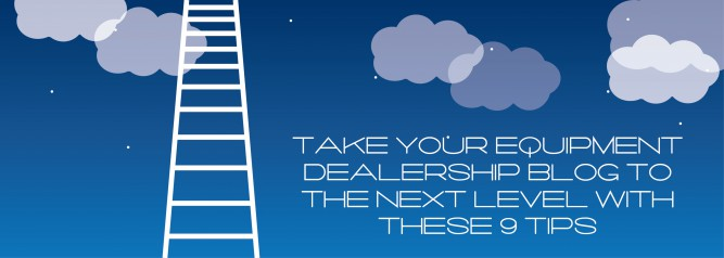 Take Your Equipment Dealership Blog To The Next Level With These 9 Tips-01
