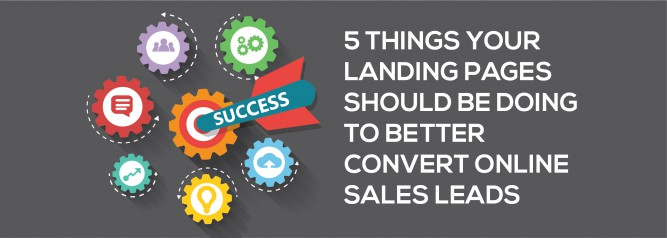 5 Things Your Landing Pages Should Be Doing To Better Convert Online Sales Leads