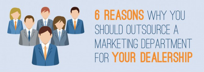 6 Reasons Why You Should Outsource A Marketing Department for Your Dealership