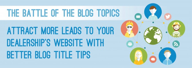 The Battle of the Blog Topics Attract More Leads to your Dealership's Website With Better Blog Title Tips