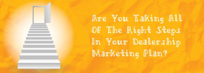 Are You Taking All Of The Right Steps In Your Dealership Marketing Plan