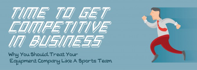 Time To Get Competitive In Business Why You Should Treat Your Equipment Company Like A Sports Team-01