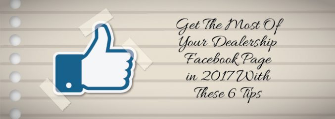 Get The Most Of Your Dealership Facebook Page in 2017 With These 6 Tips