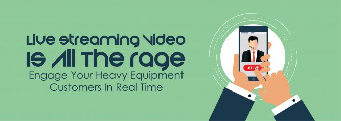 Live Streaming Video Is All The Rage - Engage Your Heavy Equipment Customers In Real Time