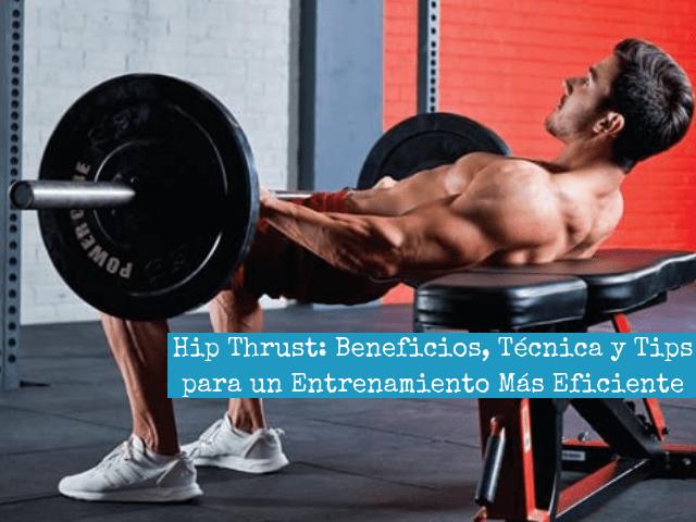 Hip Thrust_ Beneficios, Tecnica y Tips Para un Entrenamiento Mas Eficiente (1)