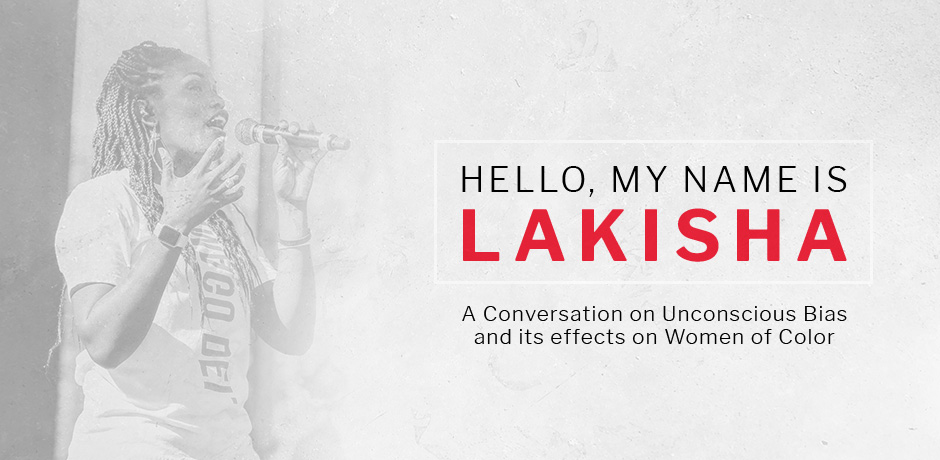 """""""Hello, My name is Lakisha"""" … A Conversation on Unconscious Bias and the Effects on Women of Color"""
