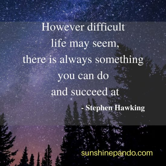 There is always something you can succeed at - Stephen Hawking - Sunshine Prosthetics and Orthotics