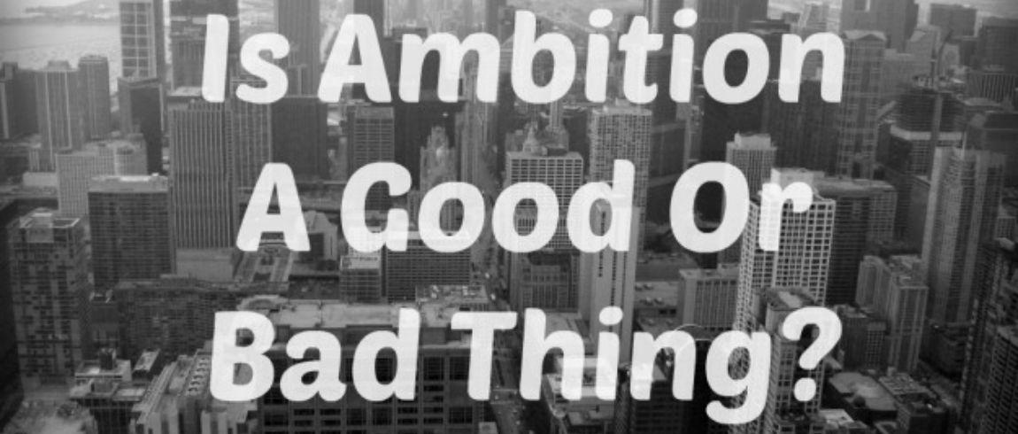 Ambition a good or bad thing