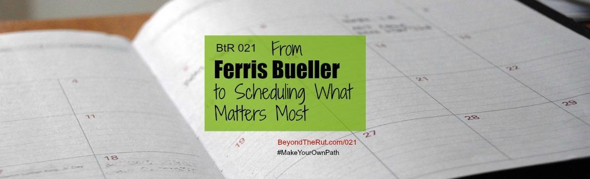 BtR 021 From Ferris Bueller to Scheduling What Matters Most