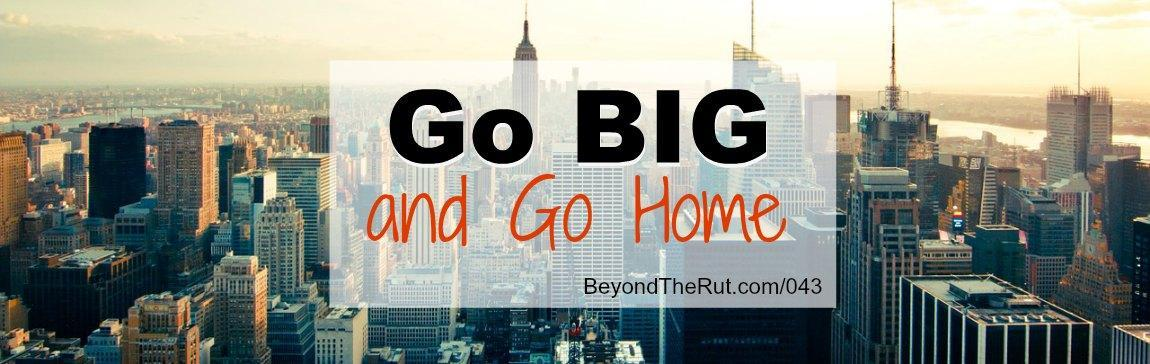 Go Big and Go Home