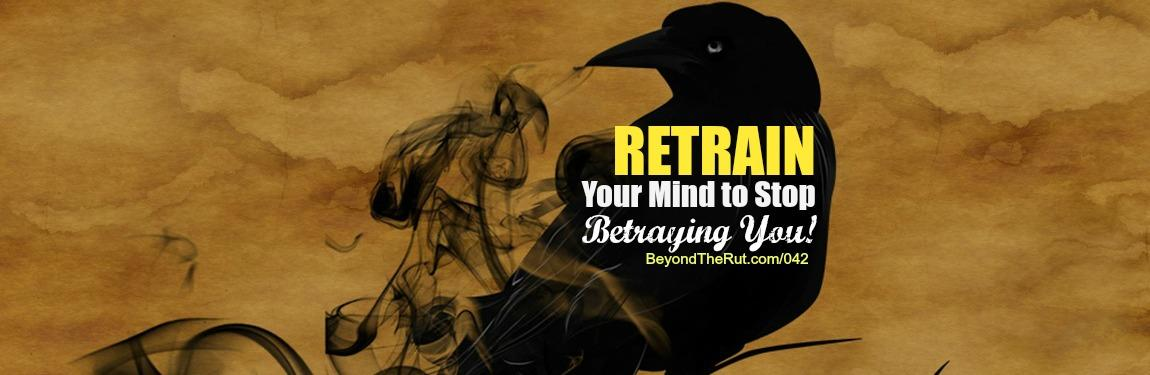 Retrain Your Mind to Stop Betraying You