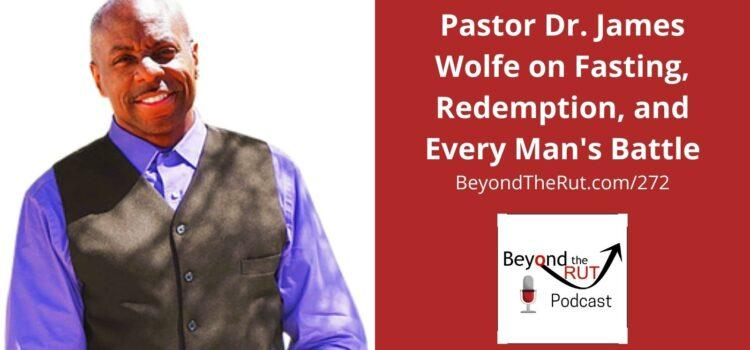 Pastor Dr. James Wolfe on Fasting, Redemption, and Every Man's Battle – BtR 272