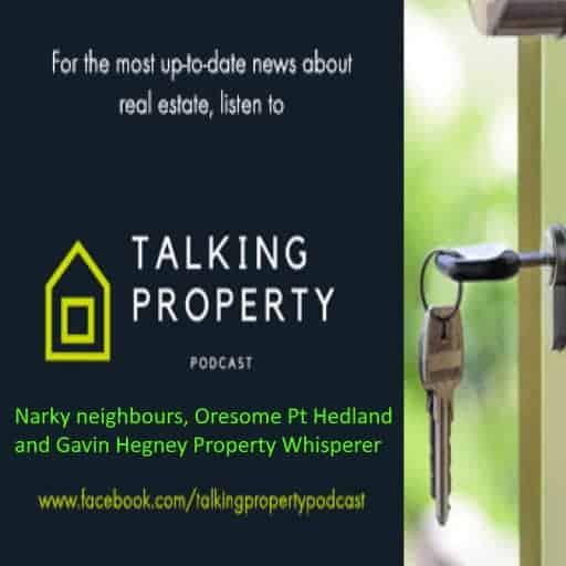 Talking Property – narky neighbours, oresome Pt Hedland and Gavin Hegney the property whisperer