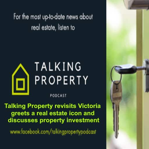 Talking Property revisits Victoria greets a real estate icon and discusses property investment