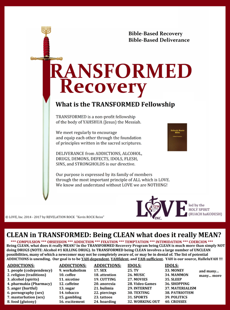 TRANSFORMED  ~What is the TRANSFORMED Fellowship~   TRANSFORMED is a non-profit fellowship  of the body of YAHSHUA the MessiYAH.    We meet regularly to encourage  and equip each other through the foundation  of principles written in the Sacred Scriptures.   DELIVERANCE from ADDICTIONS, ALCOHOL,  DRUGS, DEMONS, DEFECTS, IDOLS, FLESH,  SINS, and STRONGHOLDS is our directive.  Our purpose is expressed by its family of members  through the most important principle of ALL which is LOVE.  We know and understand without LOVE we are NOTHING!    LOVE, Inc. Led by the SET-APART BREATH of YAH (RUACH haKODESH)