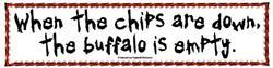 WHEN THE CHIPS ARE DOWN THE BUFFALO IS EMPTY