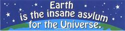 EARTH IS THE INSANE ASYLUM FOR THE UNIVERSE