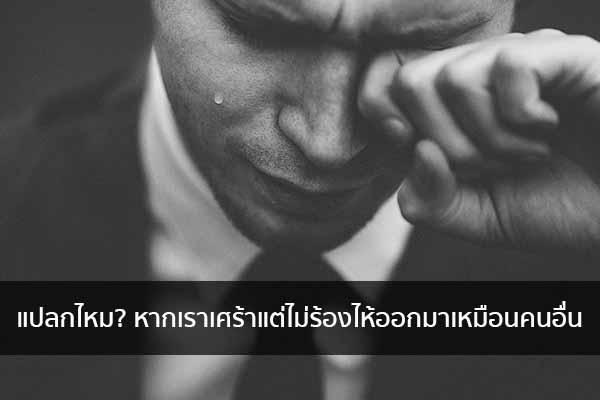 แปลกไหม? หากเราเศร้าแต่ไม่ร้องไห้ออกมาเหมือนคนอื่น ข่าวน่ารู้ อัพเดทสถานการณ์ เรื่องเล่า สาระความรู้ คู่ความบันเทิง