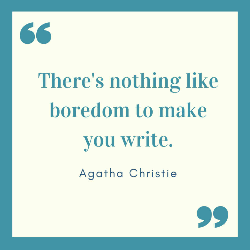 There's nothing like boredom to make you write. Agatha Christie