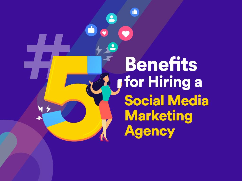 5 Benefits for Hiring a Social Media Marketing Agency