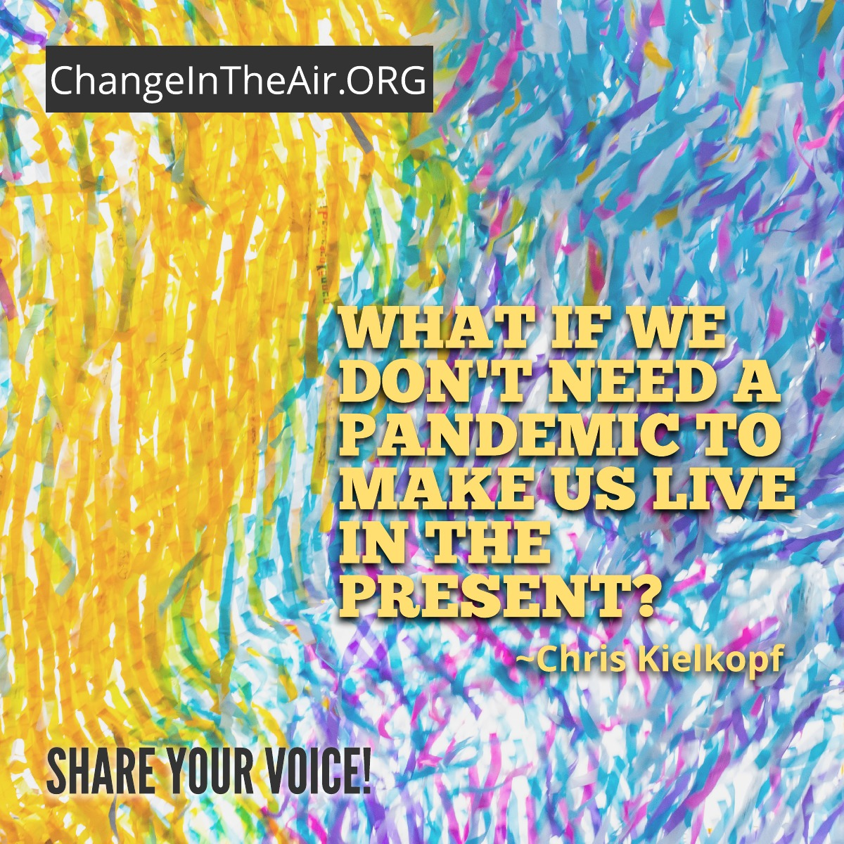 Change in the Air message. What if we don't need a pandemic to makes us live in the present?
