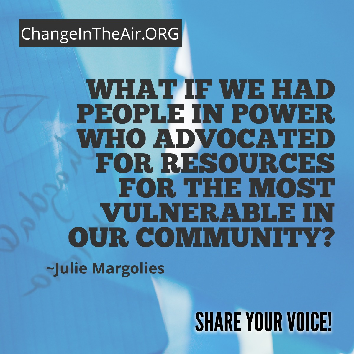 Change in the Air message. What if we had people in power who advocated for resources for the most vulnerable in our community?