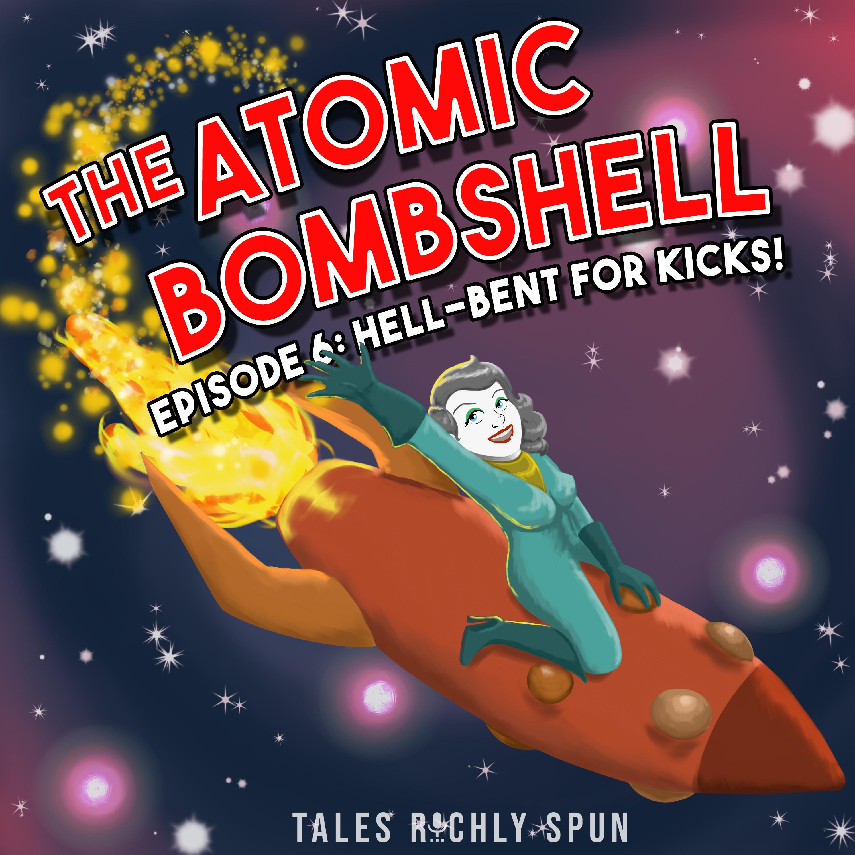 The Atomic Bombshell, Episode 6: Hell-Bent for Kicks!