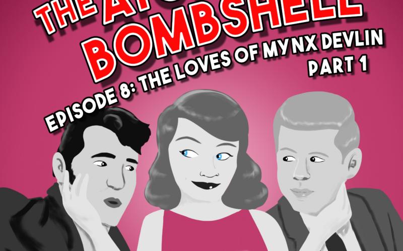 Atomic Bombshell: Episode 8, The Loves of Mynx Devlin, Part 1