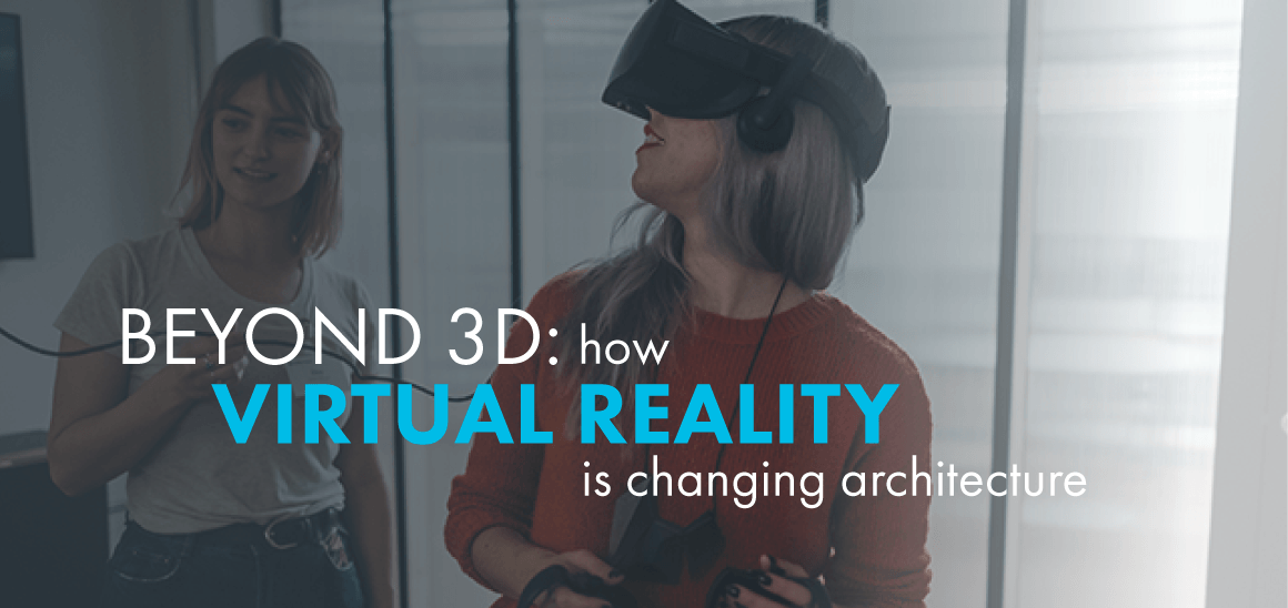 Beyond 3D: How Virtual Reality is Changing Architecture