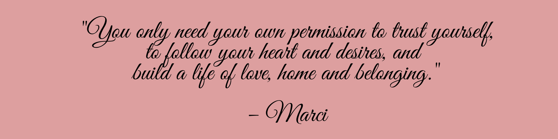 Only you can give yourself permission to trust yourself, permission to follow your heart and desires, and build a life of love, home and belonging. –Marci