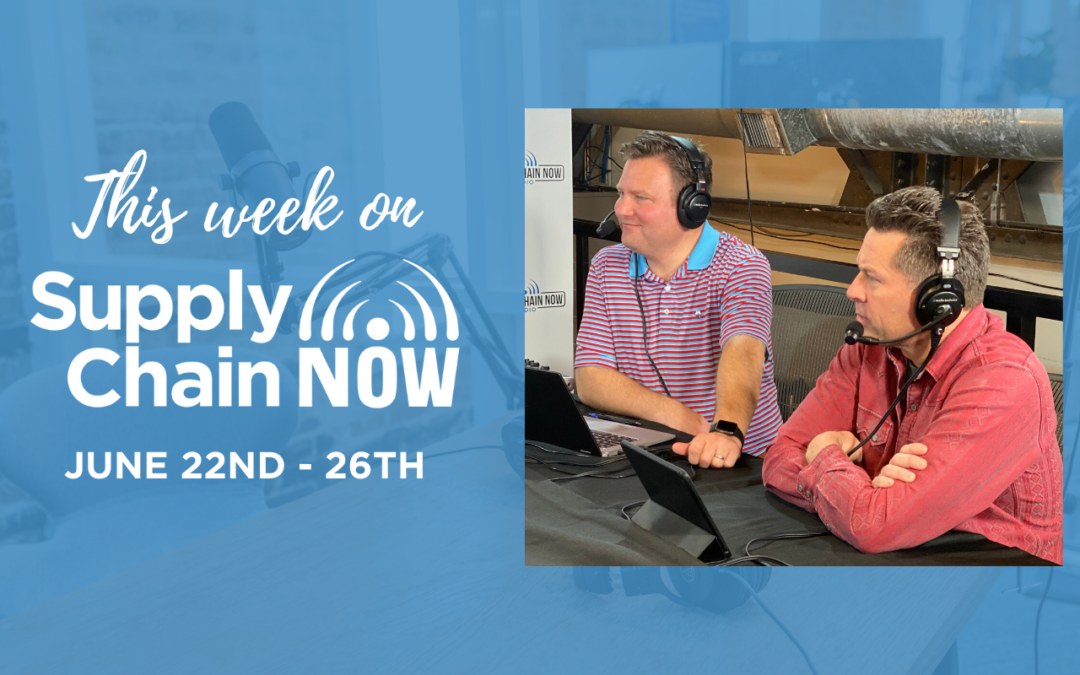 This Week on Supply Chain Now: June 22nd – 26th
