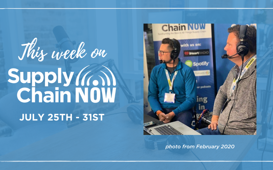 This Week on Supply Chain Now- July 25th – 31st