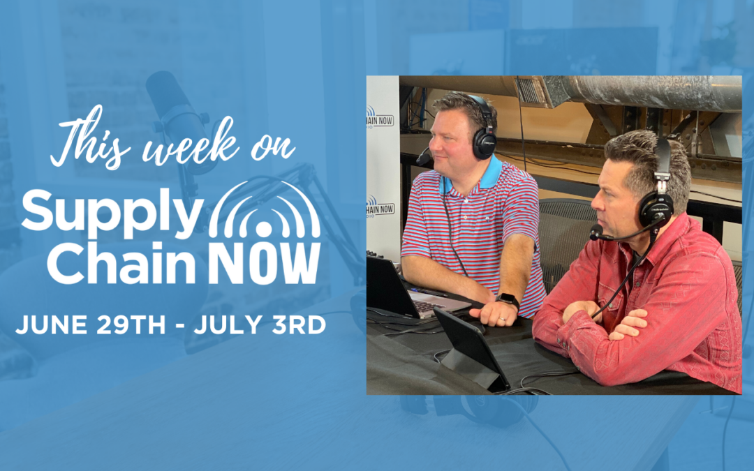 This Week on Supply Chain Now- June 29th – July 3rd