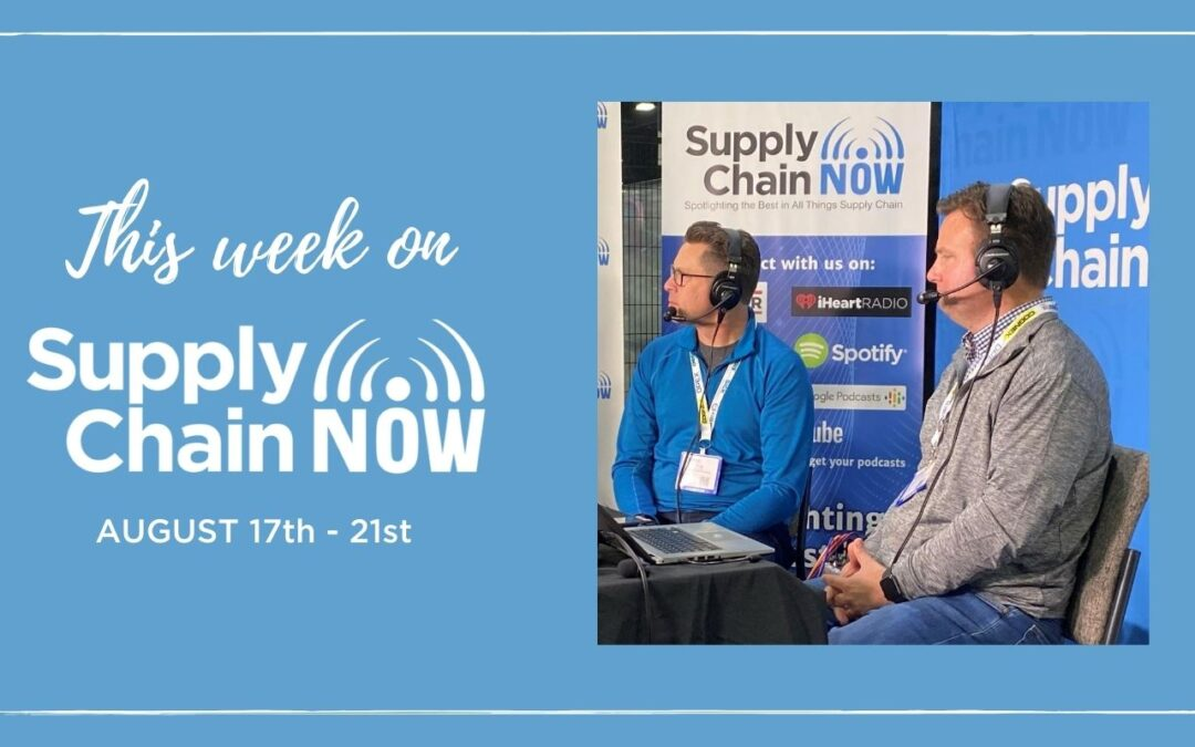 This Week on Supply Chain Now: August 17th – 21st