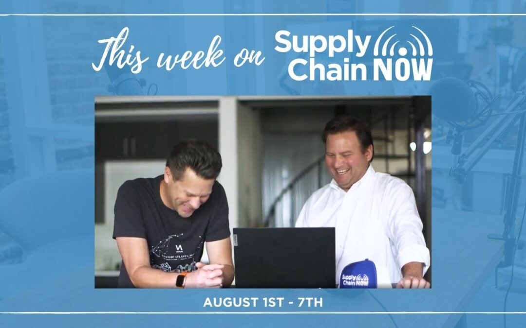 This Week on Supply Chain Now: August 1st – 7th