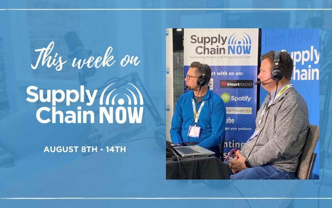 This Week on Supply Chain Now: August 8th – 14th