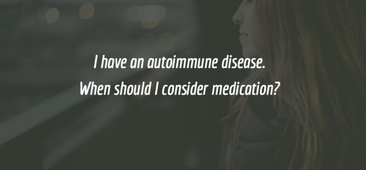 I have an autoimmune disease. When should I consider a medication?