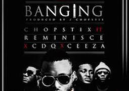 Lyrics: Chopstix – Banging ft. Reminisce, CDQ, Ceeza