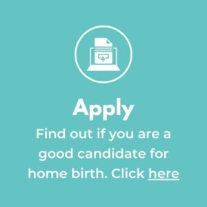 """First step in the process is to """"Apply . Find out if you are a good candidate for home birth. Click here."""""""