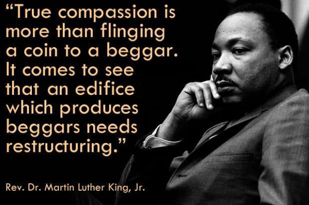 """""""True compassion is more than flinging a coin to a beggar. It comes to see that an edifice -- which produces beggars needs restructuring."""" Martin Luther King, Jr."""