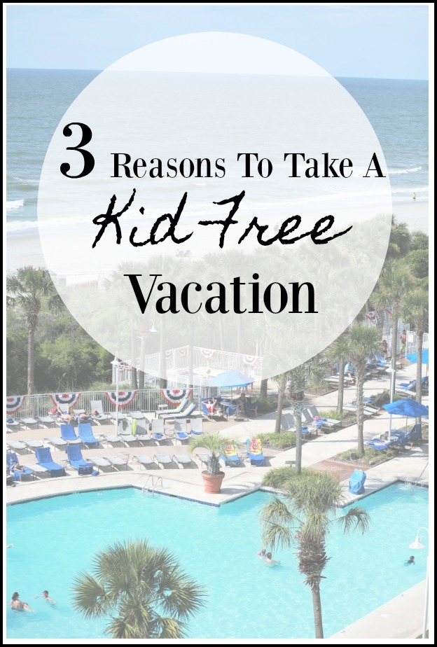 3 Reasons Why You Need A Kid Free Vacation