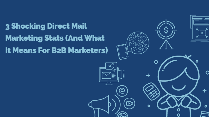 3 Shocking Direct Mail Marketing Stats (And What It Means For B2B Marketers)