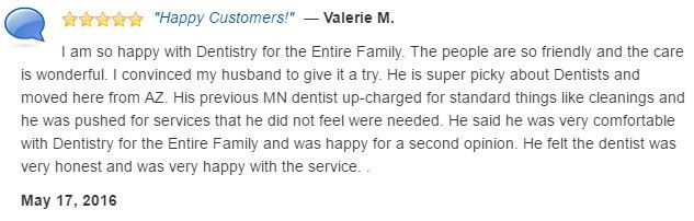 My husband and I are so happy with Dentistry for the Entire Family. The people are so friendly and the care is wonderful.