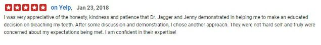 I was very appreciative of the honesty, kindness and patience that Dr. Jagger and Jenny demonstrated in helping me to make an educated decision on bleaching my teeth.