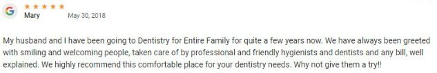 I have been going to Dentistry for Entire Family for quite a few years now. We have always been greeted with smiling and welcoming people, taken care of by professional and friendly hygienists and dentists and any bill, well explained. We highly recommend this comfortable place for your dentistry needs.