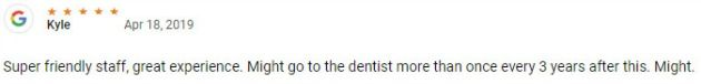 Super friendly staff, great experience. Might go to the dentist more than once every 3 years after this. Might.
