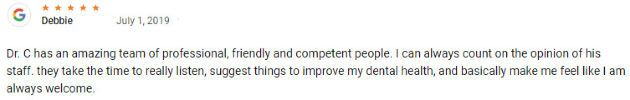 Dr. C has an amazing team of professional, friendly and competent people. I can always count on the opinion of his staff. they take the time to really listen, suggest things to improve my dental health, and basically make me feel like I am always welcome.